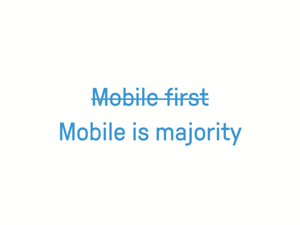 Mobile first Mobile is majority