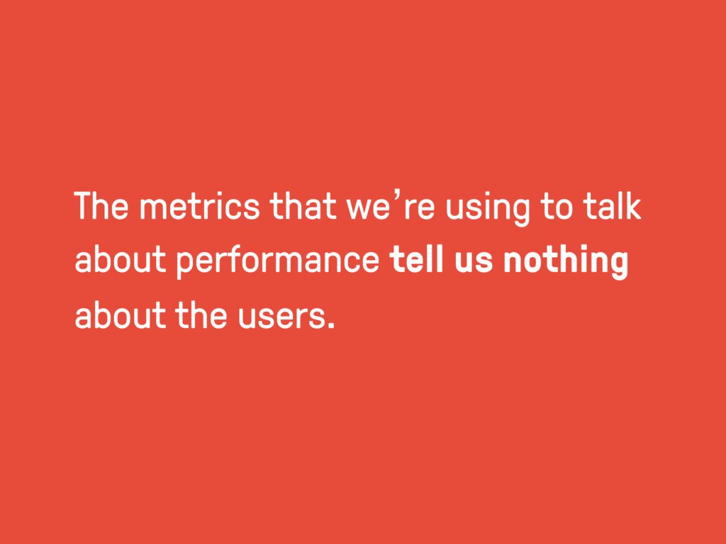 The metrics that we're using to talk about perf...