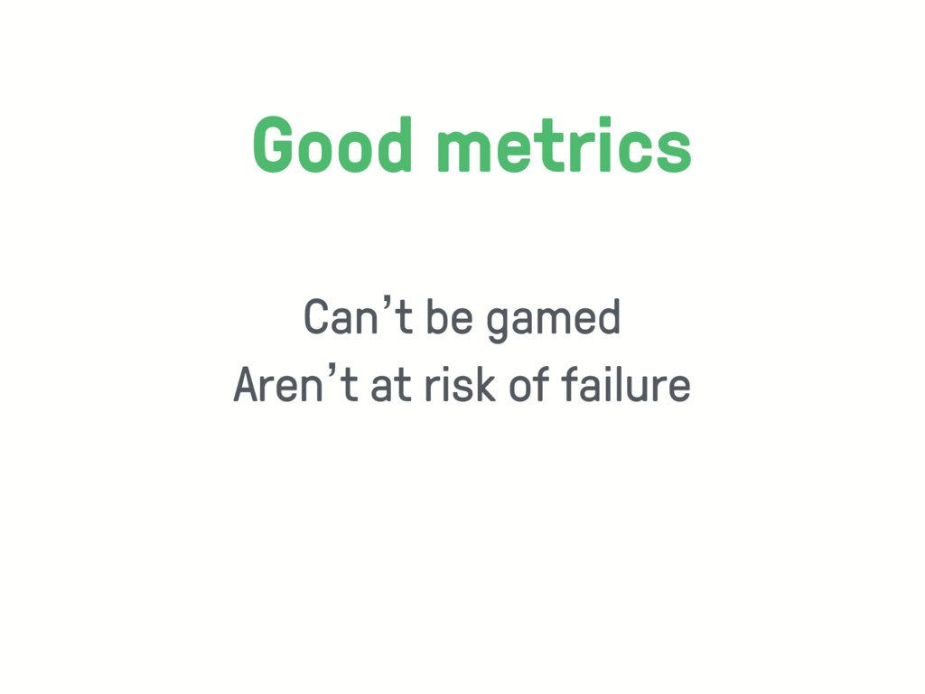 Can't be gamed Aren't at risk of failure Good m...
