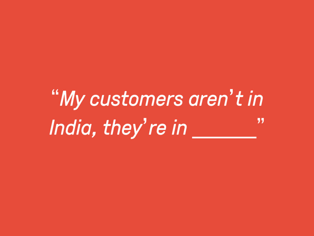 """My customers aren't in India, they're in _____..."