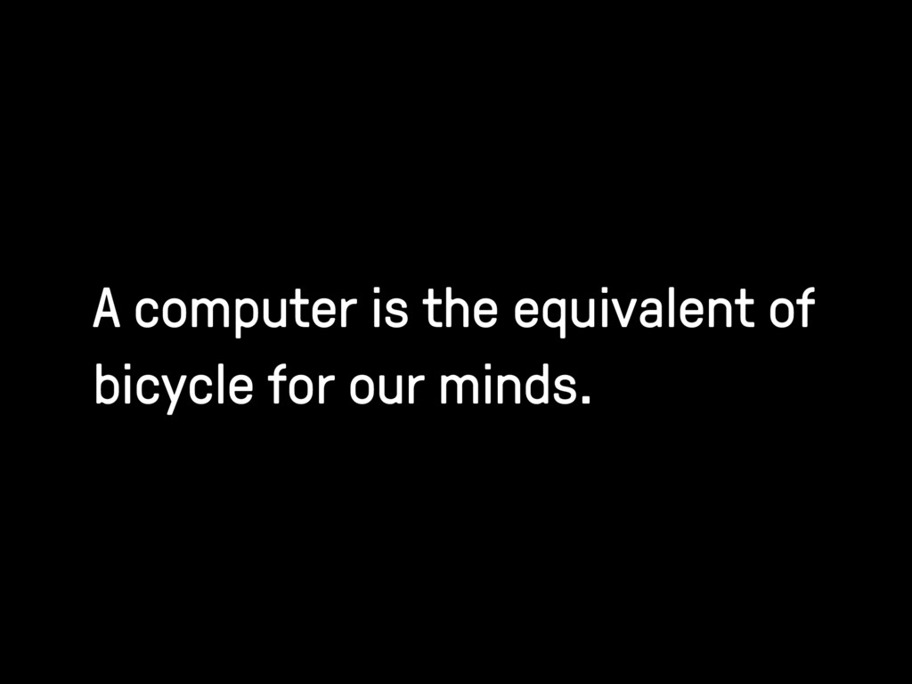 A computer is the equivalent of bicycle for our...
