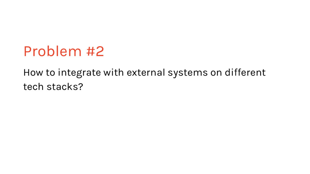 Problem #2 How to integrate with external syste...