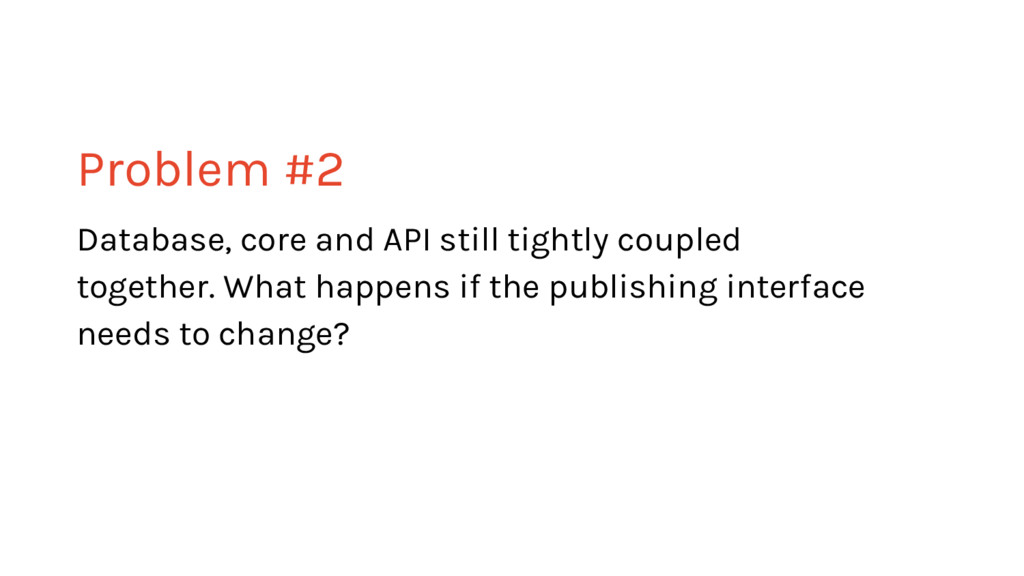 Problem #2 Database, core and API still tightly...