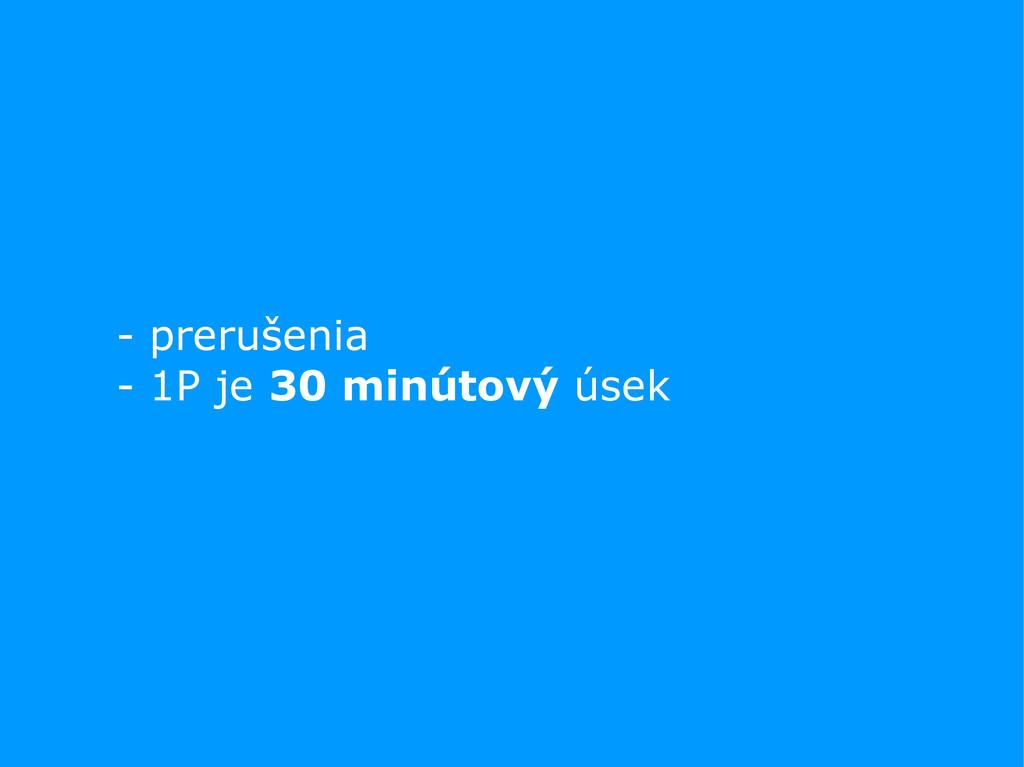 - prerušenia - 1P je 30 minútový úsek