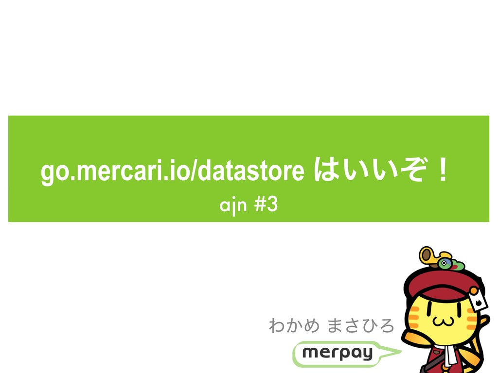 go.mercari.io/datastore ͍͍ͧʂ ajn #3 Θ͔Ί ·͞ͻΖ