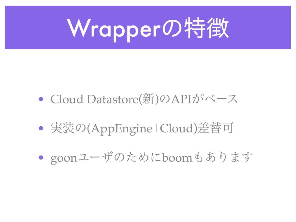 Wrapperͷಛ • Cloud Datastore(৽)ͷAPI͕ϕʔε • ࣮ͷ(A...