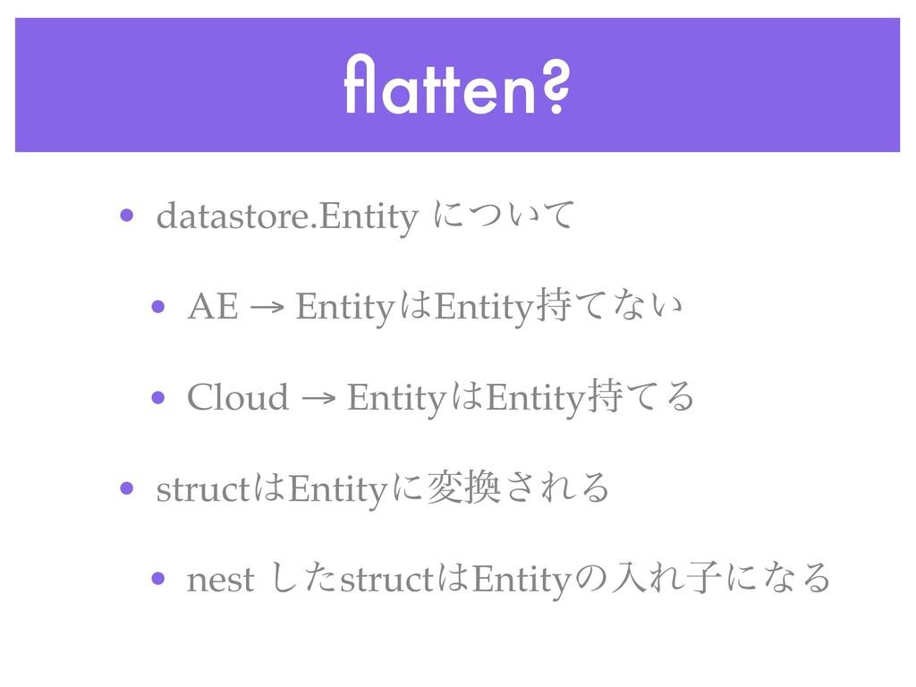 flatten? • datastore.Entity ʹ͍ͭͯ • AE → EntityE...