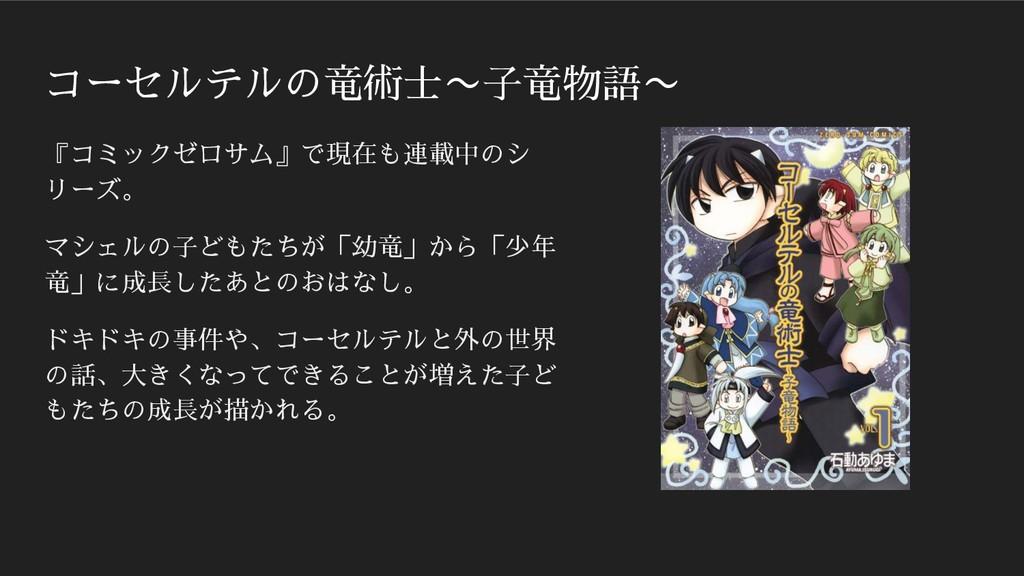 コーセルテルの竜術士〜子竜物語〜 『コミックゼロサム』で現在も連載中のシ リーズ。 マシェルの...