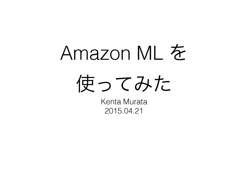 Amazon ML Λ ͬͯΈͨ Kenta Murata 2015.04.21
