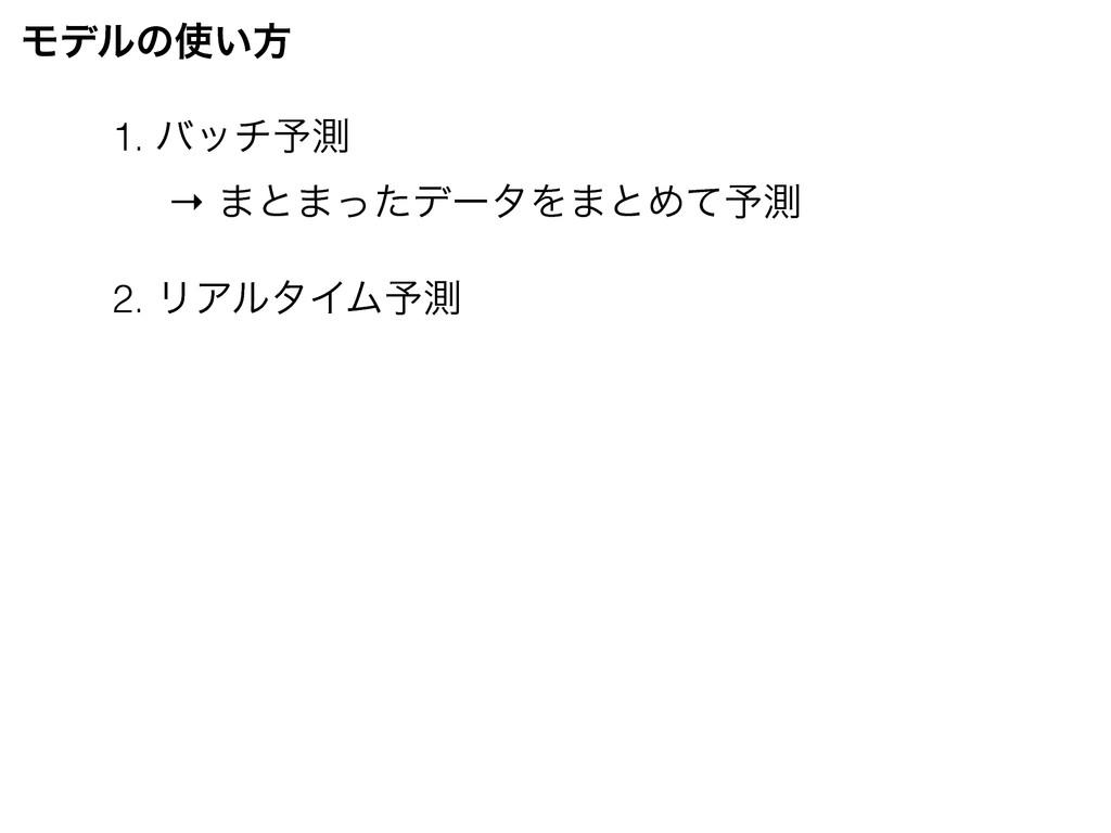 Ϟσϧͷ͍ํ 1. όον༧ଌ 2. ϦΞϧλΠϜ༧ଌ → ·ͱ·ͬͨσʔλΛ·ͱΊͯ༧ଌ