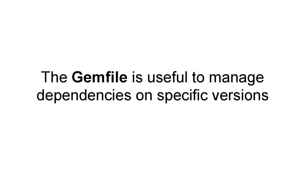 The Gemfile is useful to manage dependencies on...