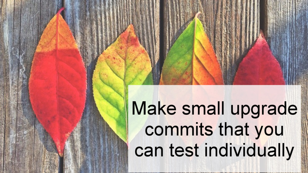 Make small upgrade commits that you can test in...