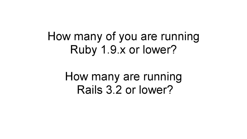 How many of you are running Ruby 1.9.x or lower...