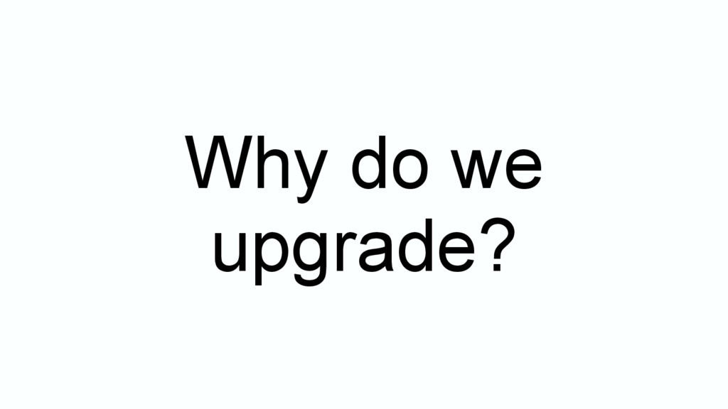 Why do we upgrade?