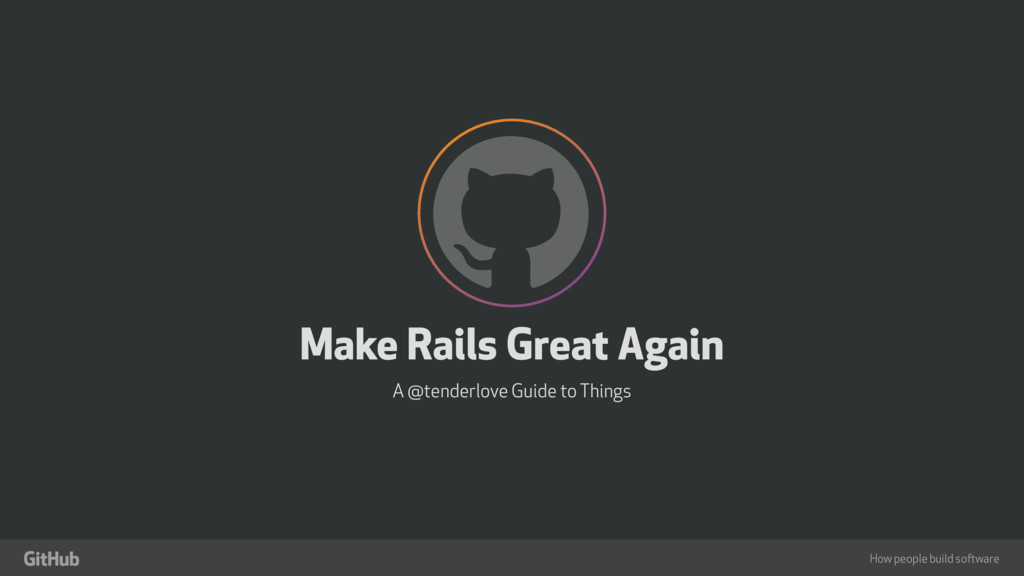 """How people build software ! """" Make Rails Great ..."""