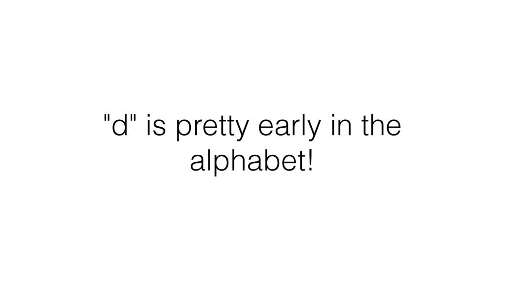 """""""d"""" is pretty early in the alphabet!"""