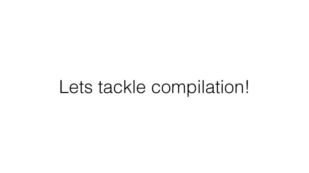 Lets tackle compilation!