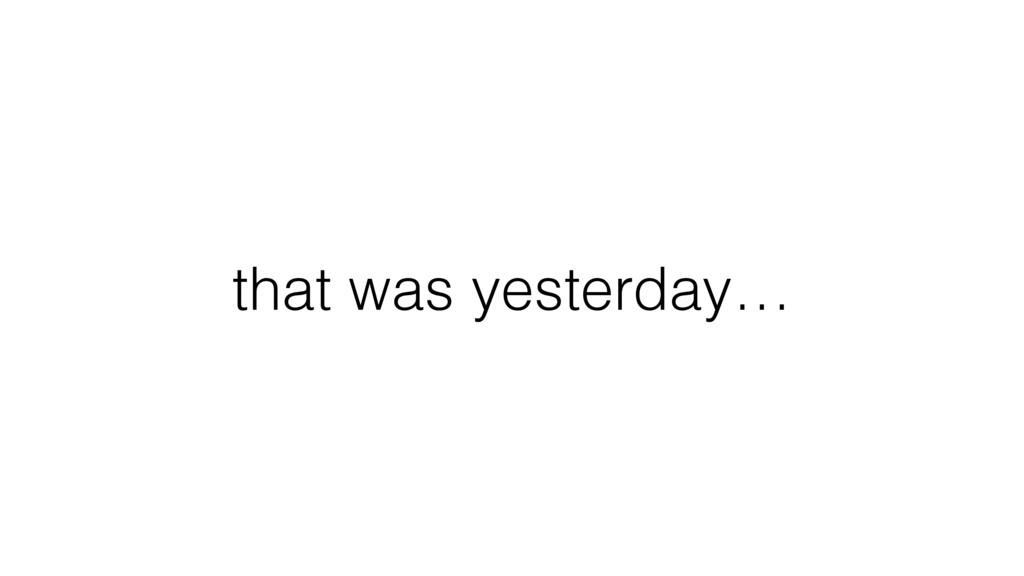 that was yesterday…
