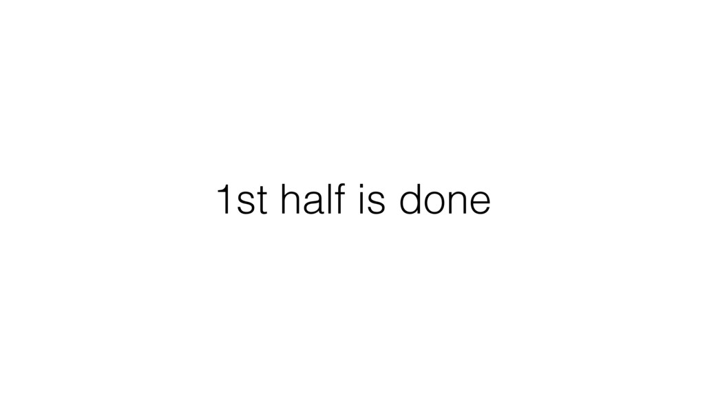 1st half is done