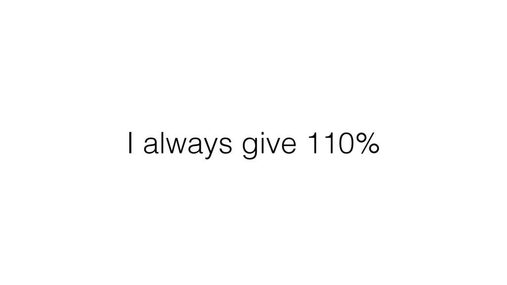 I always give 110%