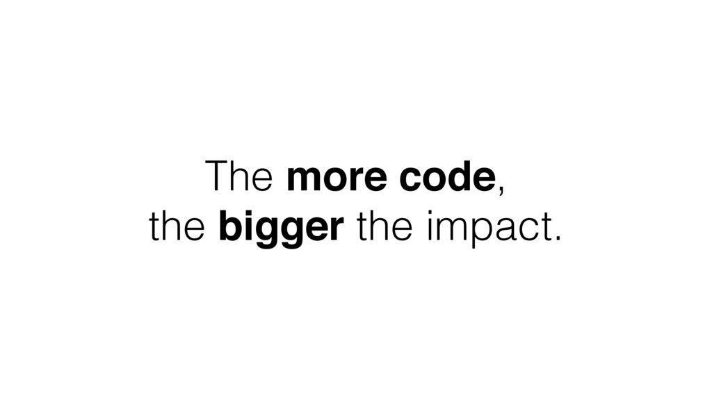 The more code, the bigger the impact.