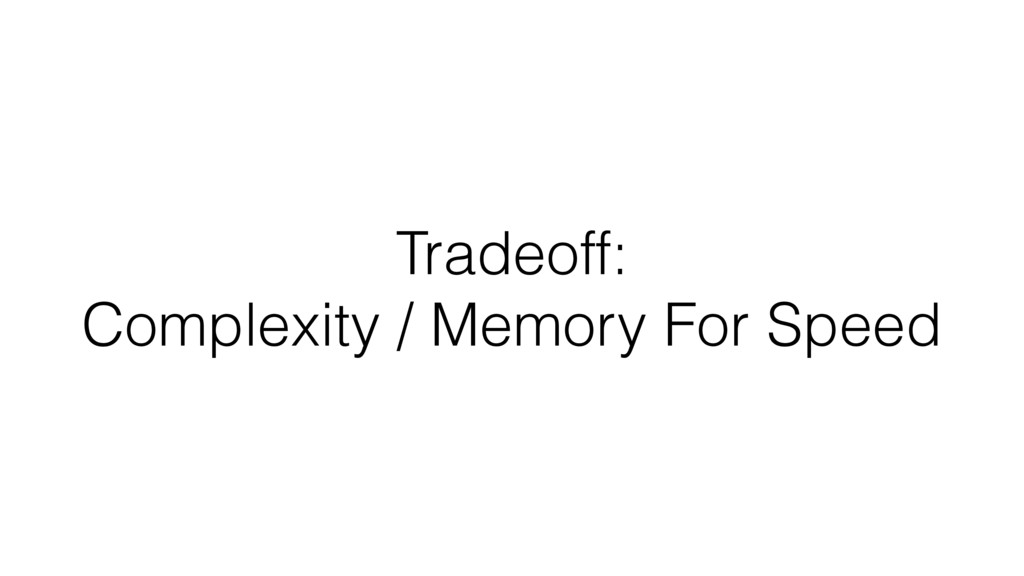 Tradeoff: Complexity / Memory For Speed