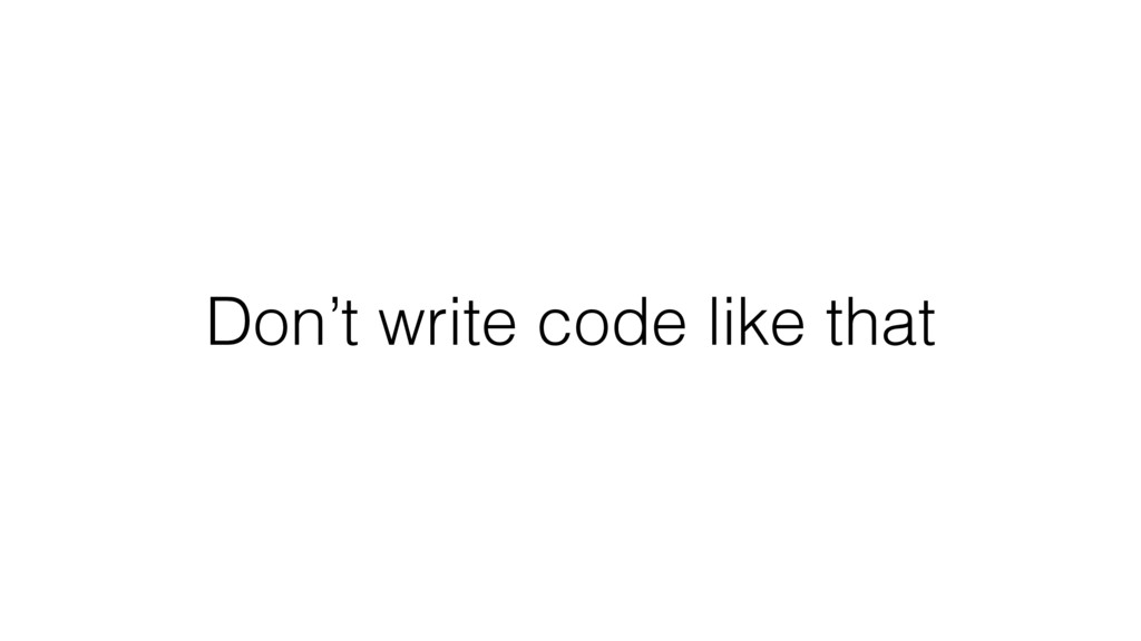 Don't write code like that