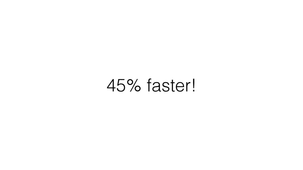45% faster!