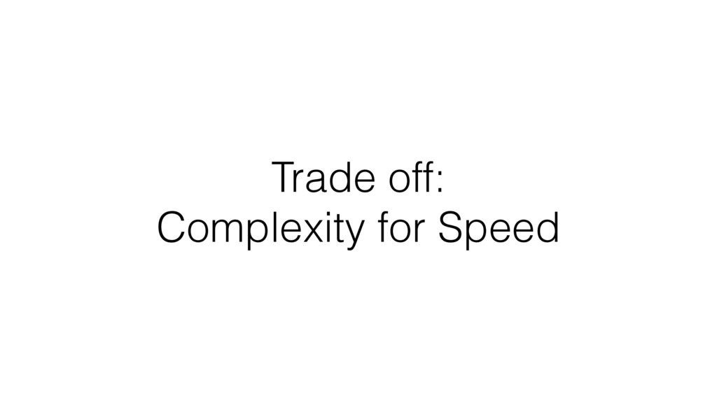 Trade off: Complexity for Speed