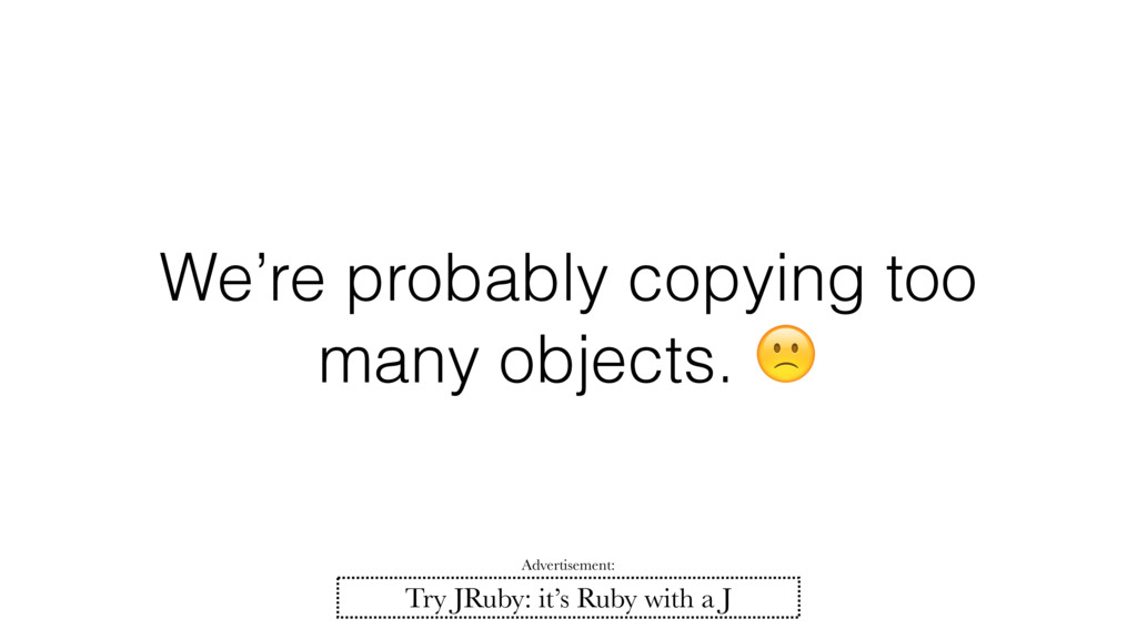 We're probably copying too many objects.  Try J...