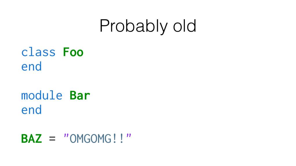 Probably old class Foo end module Bar end BAZ =...
