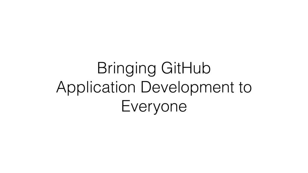 Bringing GitHub Application Development to Ever...