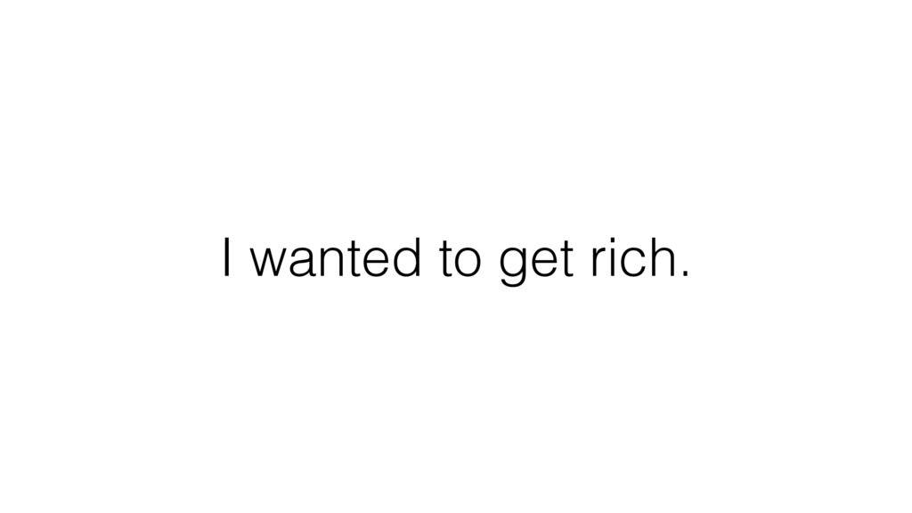I wanted to get rich.