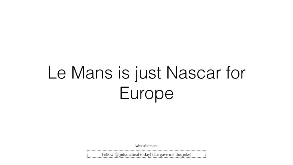Le Mans is just Nascar for Europe Follow @ juli...