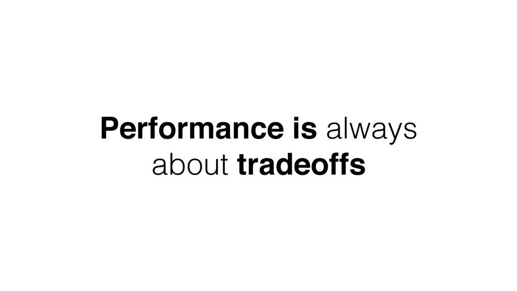 Performance is always about tradeoffs