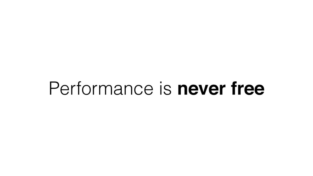 Performance is never free