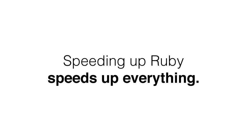 Speeding up Ruby speeds up everything.