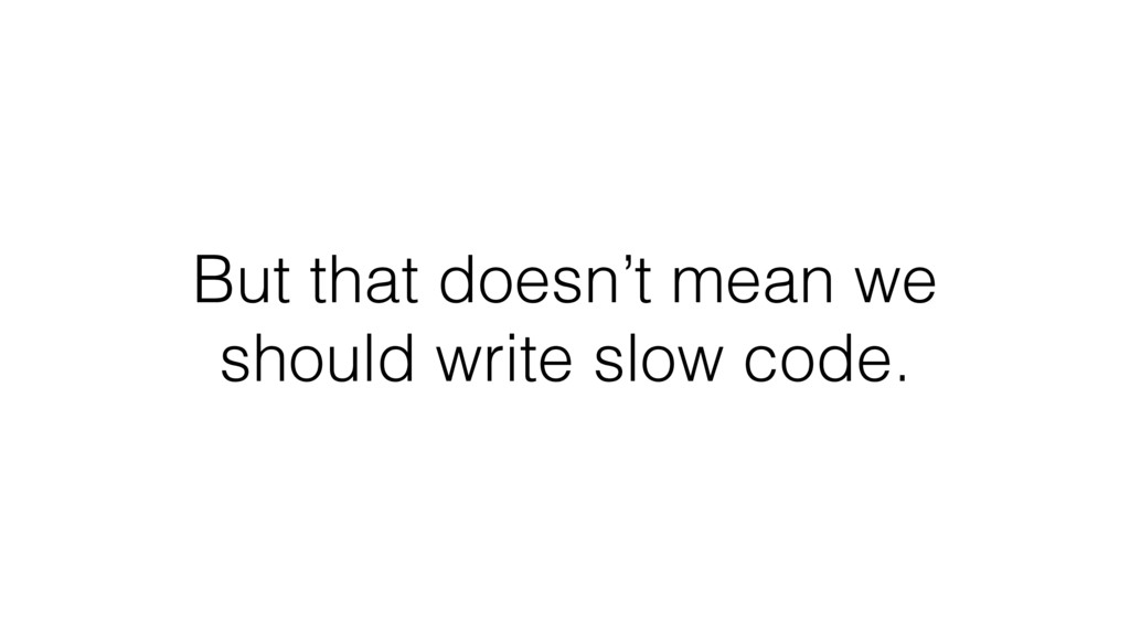 But that doesn't mean we should write slow code.