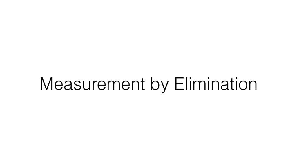 Measurement by Elimination