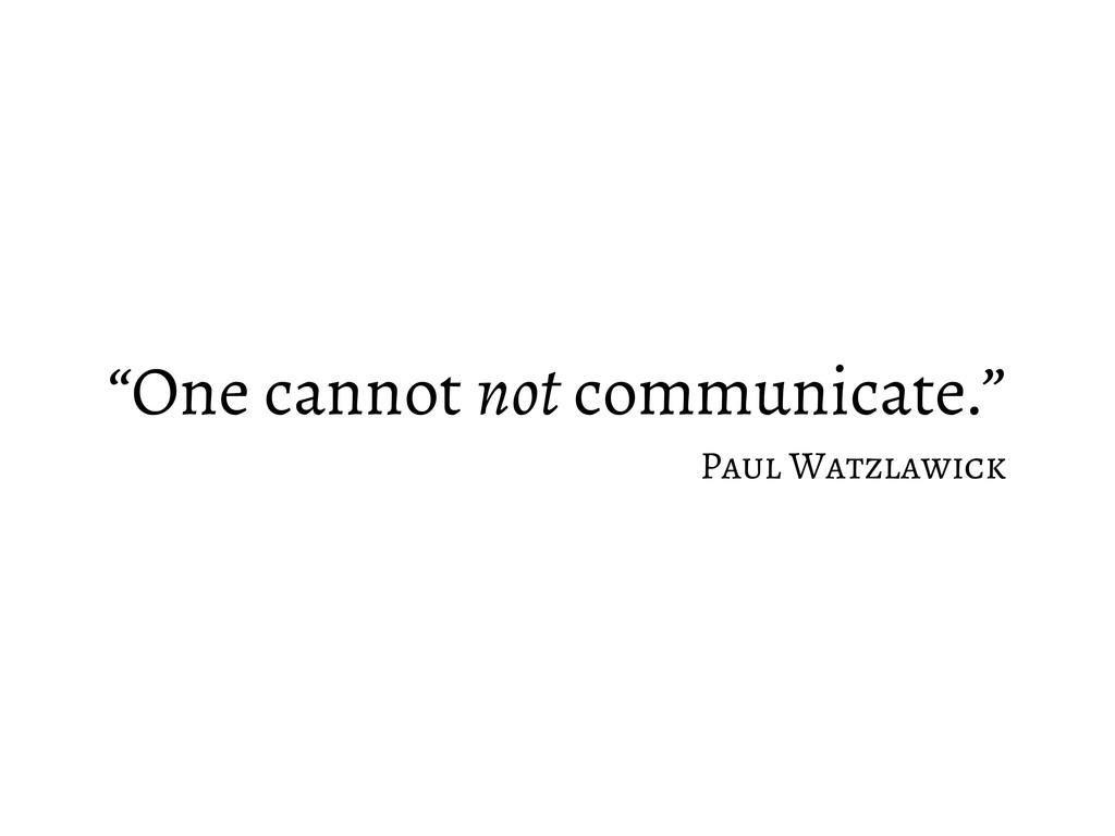 """""""One cannot not communicate."""" Paul Watzlawick"""