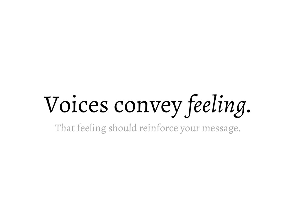 Voices convey feeling. That feeling should rein...