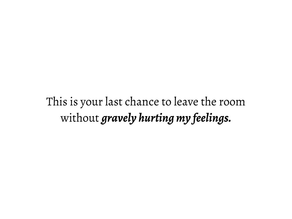 This is your last chance to leave the room with...