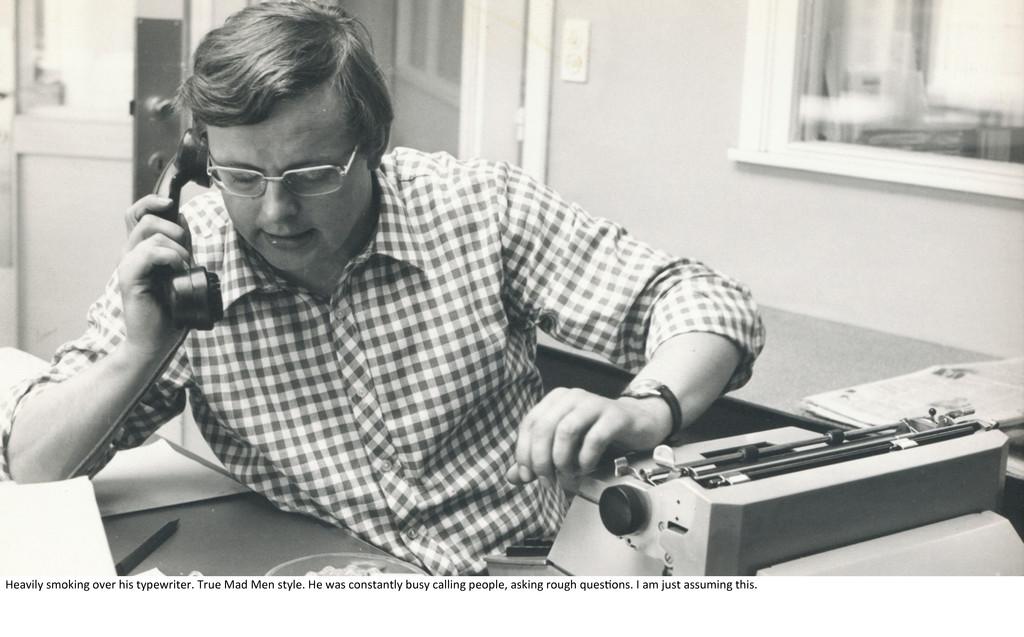 Heavily smoking over his typewriter. True ...