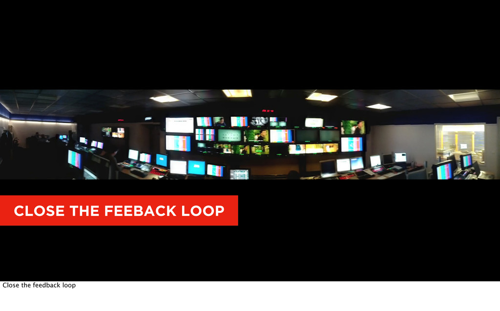 CLOSE THE FEEBACK LOOP Close the feedback loop