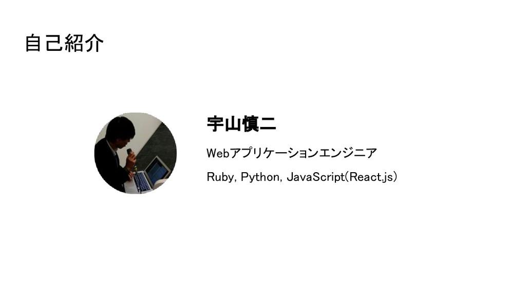 自己紹介 宇山慎二 Webアプリケーションエンジニア Ruby, Python, Java...