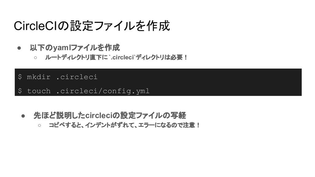 CircleCIの設定ファイルを作成 ● 以下のyamlファイルを作成 ○ ルートディレクトリ...