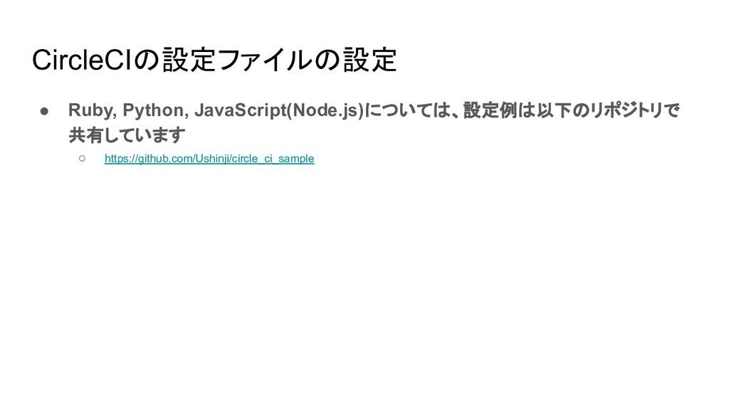 CircleCIの設定ファイルの設定 ● Ruby, Python, JavaScript(N...