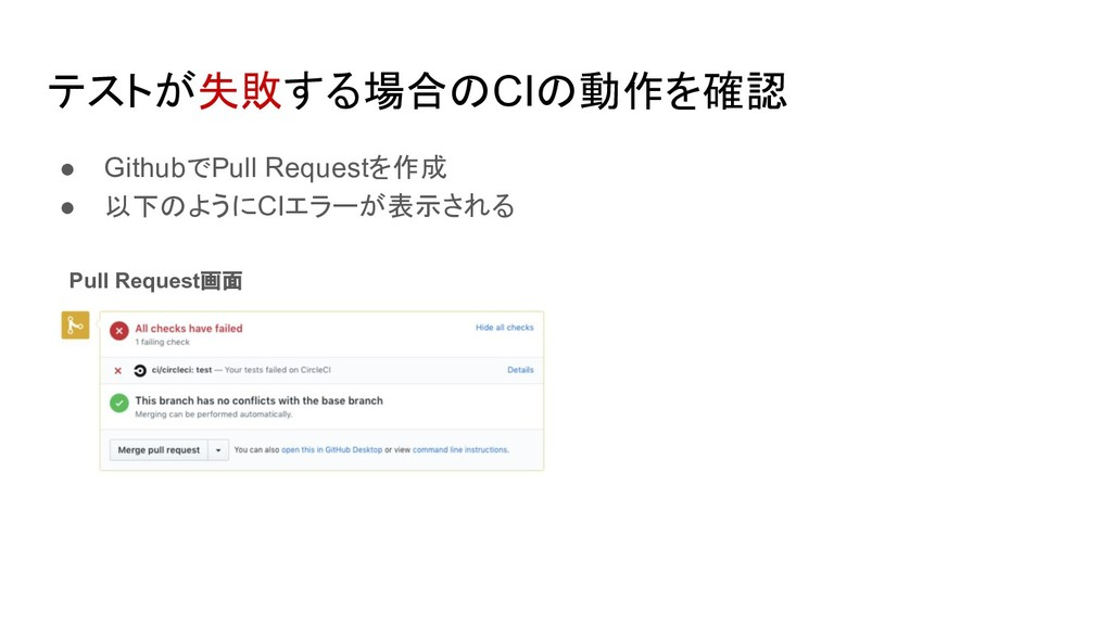 テストが失敗する場合のCIの動作を確認 ● GithubでPull Requestを作成 ● ...
