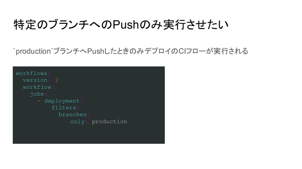 特定のブランチへのPushのみ実行させたい workflows: version: 2 wor...