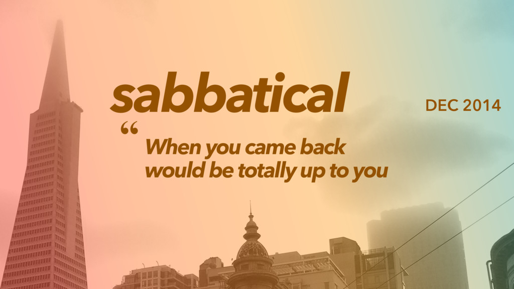 sabbatical When you came back would be totally ...